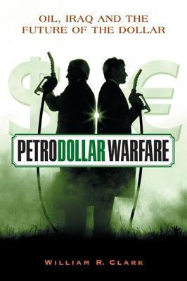 Petrodollar Warfare: Oil, Iraq and the Future of the Dollar William Clark