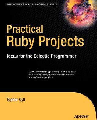 Practical Ruby Projects: Ideas for the Eclectic Programmer. the Experts Voice in Open Source. Topher Cyll