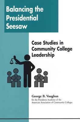 Balancing the Presidential Seesaw: Case Studies in Community College Leadership George B. Vaughan