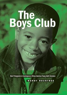 The Boys Club: Male Protagonists in Contemporary African American Young Adult Literature  by  Wendy Rountree