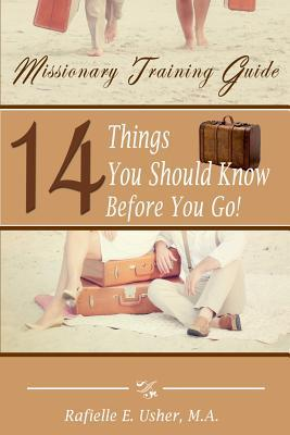 Missionary Training Guide: 14 Things You Should Know Before You Go! Rafielle E. Usher