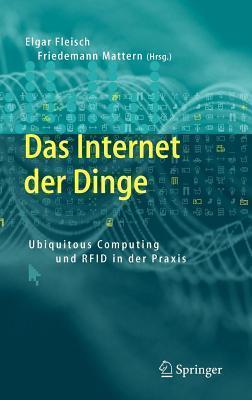 Das Internet Der Dinge: Ubiquitous Computing Und Rfid in Der Praxis: Visionen, Technologien, Anwendungen, Handlungsanleitungen  by  Elgar Fleisch