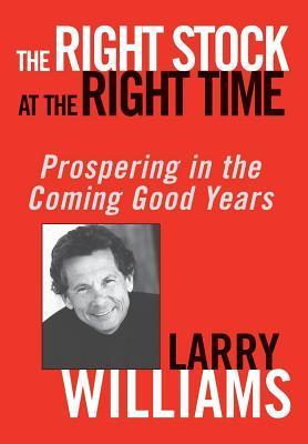 Right Stock at the Right Time: Prospering in the Coming Good Years  by  Larry R. Williams