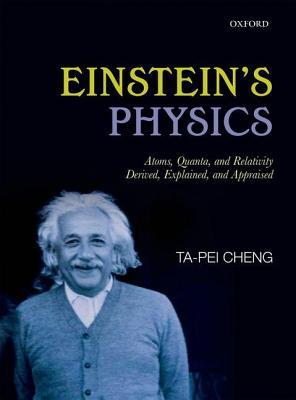 Einsteins Physics: Atoms, Quanta, and Relativity - Derived, Explained, and Appraised  by  Ta-Pei Cheng