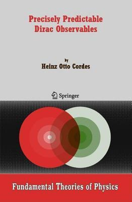 Precisely Predictable Dirac Observables. Fundamental Theories of Physics, Volume 154  by  Heinz Otto Cordes