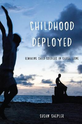 Childhood Deployed: Remaking Child Soldiers in Sierra Leone  by  Susan Shepler