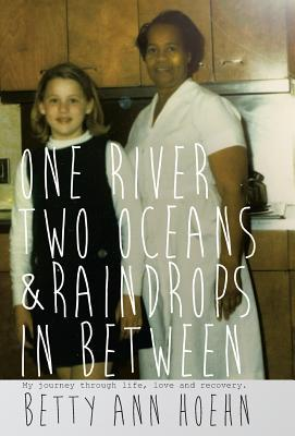 One River, Two Oceans & Raindrops in Between: My Journey Through Life, Love and Recovery  by  Betty Ann Hoehn