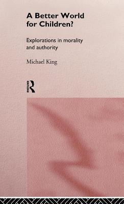 Better World for Children?: Explorations in Morality and Authority  by  Michael King