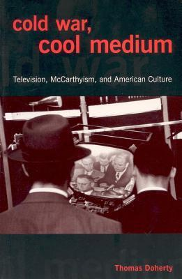Cold War, Cool Medium: Television, McCarthyism, and American Culture Thomas Doherty