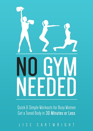 No Gym Needed - Quick & Simple Workouts for Gals on the Go Lise Cartwright