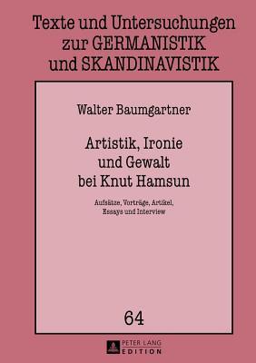 Artistik, Ironie Und Gewalt Bei Knut Hamsun: Aufsatze, Vortrage, Artikel, Essays Und Interview Walter Baumgartner