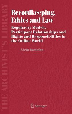 Recordkeeping, Ethics and Law: Regulatory Models, Participant Relationships and Rights and Responsibilities in the Online World  by  Livia Iacovino