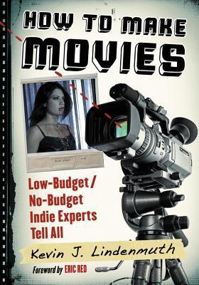How to Make Movies: Low-Budget/No-Budget Indie Experts Tell All  by  Kevin J Lindenmuth