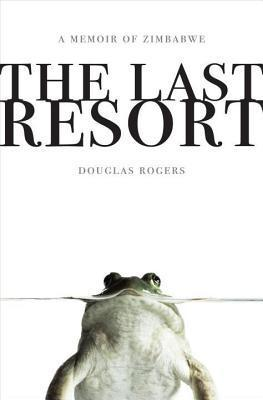 Last Resort: A Memoir of Zimbabwe Douglas Rogers