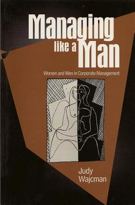 Managing Like a Man: Women and Men in Corporate Management  by  Judy Wajcman