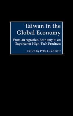 Taiwan in the Global Economy: From an Agrarian Economy to an Exporter of High-Tech Products  by  Peter C Chow