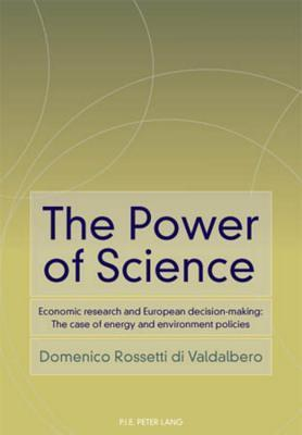 Power of Science, The: Economic Research and European Decision-Making: The Case of Energy and Environment Policies  by  Domenico Rossetti Di Valdalbero