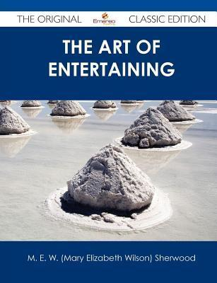 The Art of Entertaining - The Original Classic Edition  by  M.E.W. Sherwood