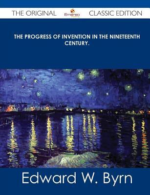 The Progress of Invention in the Nineteenth Century. - The Original Classic Edition  by  Edward W. Byrn