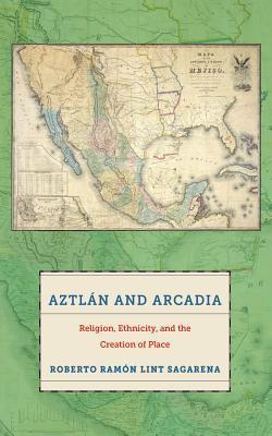 Aztlan and Arcadia: Religion, Ethnicity, and the Creation of Place  by  Roberto Ramon Lint Sagarena