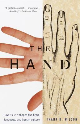 Hand, The: How Its Use Shapes the Brain, Language, and Human Culture  by  Frank R Wilson