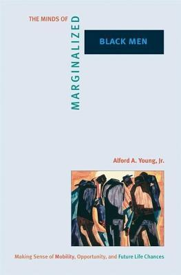 Minds of Marginalized Black Men: Making Sense of Mobility, Opportunity, and Future Life Chances  by  Alford A. Young Jr.