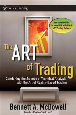 Art of Trading: Combining the Science of Technical Analysis with the Art of Reality-Based Trading Bennett A. McDowell