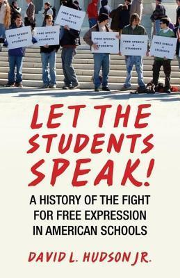 Let the Students Speak!: A History of the Fight for Free Expression in American Schools David L. Hudson Jr.