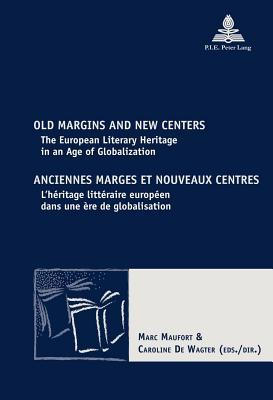 Old Margins and New Centers Anciennes Marges Et Nouveaux Centres: The European Literary Heritage in an Age of Globalization L Heritage Litteraire Euro  by  Marc Maufort