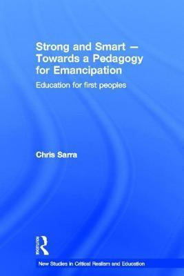 Strong and Smart Towards a Pedagogy for Emancipation: Education for First Peoples  by  Chris Sarra