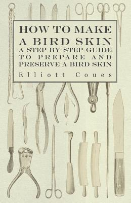 How to Make a Bird Skin - A Step  by  Step Guide to Prepare and Preserve a Bird Skin by Elliott Coues