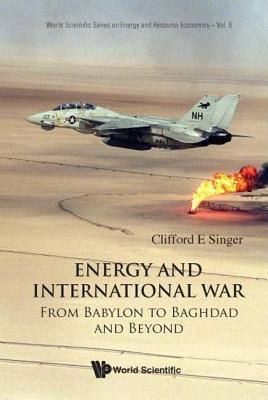 Energy and International War: From Babylon to Baghdad and Beyond  by  Clifford E. Singer