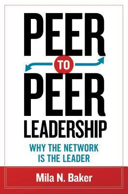 Peer-To-Peer Leadership: Why the Network Is the Leader  by  Mila N Baker