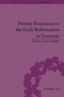 Priestly Resistance to the Early Reformation in Germany  by  Jourden Travis Moger
