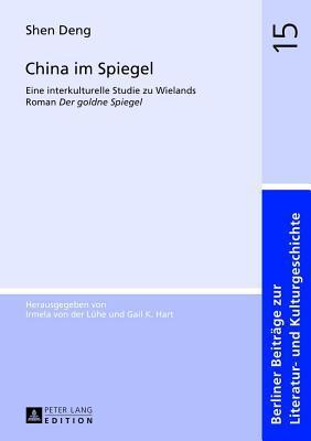 China Im Spiegel: Eine Interkulturelle Studie Zu Wielands Roman Der Goldne Spiegel  by  Shen Deng