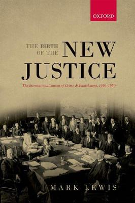 Birth of the New Justice: The Internationalization of Crime and Punishment, 1919-1950  by  Mark Lewis