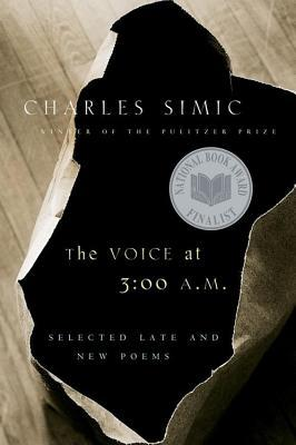 Voice at 3:00 A.M., The: Selected Late and New Poems  by  Charles Simic