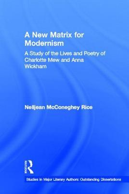 A New Matrix for Modernism: A Study of the Lives and Poetry of Charlotte Mew & Anna Wickham  by  Nelljean Rice