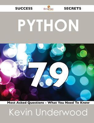 Python 79 Success Secrets - 79 Most Asked Questions on Python - What You Need to Know  by  Kevin Underwood