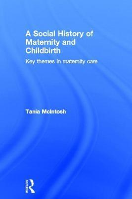 Social History of Maternity and Childbirth: Key Themes in Maternity Care  by  Tania McIntosh