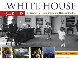 White House for Kids: A History of a Home, Office, and National Symbol, with 21 Activities  by  Katherine L. House