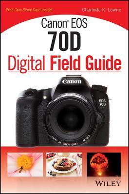 Canon EOS 70d Digital Field Guide Charlotte K. Lowrie