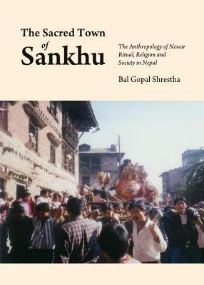 Sacred Town of Sankhu: The Anthropology of Newar Ritual, Religion and Society in Nepal  by  Bal Gopal Shrestha