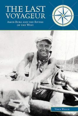 Last Voyageur: Amos Burg and the Rivers of the West Vince Welch