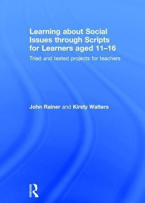 Learning about Social Issues Through Scripts for Learners Aged 11 16: Tried and Tested Projects for Teachers John Rainer