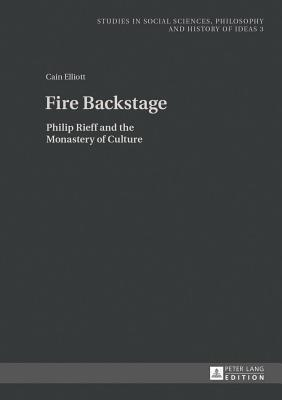 Fire Backstage: Philip Rieff and the Monastery of Culture Cain Elliott