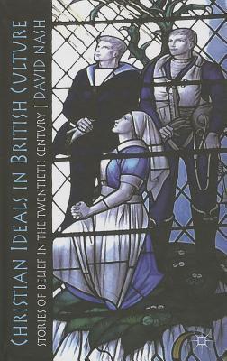 Christian Ideals in British Culture: Stories of Belief in the Twentieth Century  by  David Nash
