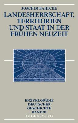 Landesherrschaft, Territorien Und Staat in Der Fruhen Neuzeit Joachim Bahlcke