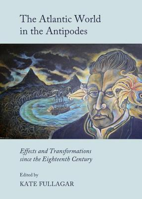 Atlantic World in the Antipodes: Effects and Transformations Since the Eighteenth Century Kate Fullagar