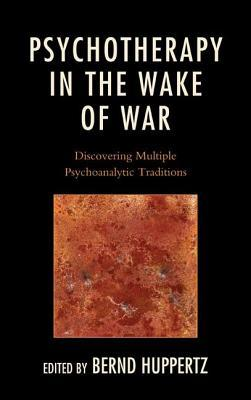 Psychotherapy in the Wake of War: Discovering Multiple Psychoanalytic Traditions  by  Bernd Huppertz